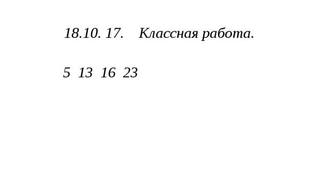 18.10. 17. Классная работа. 5 13 16 23