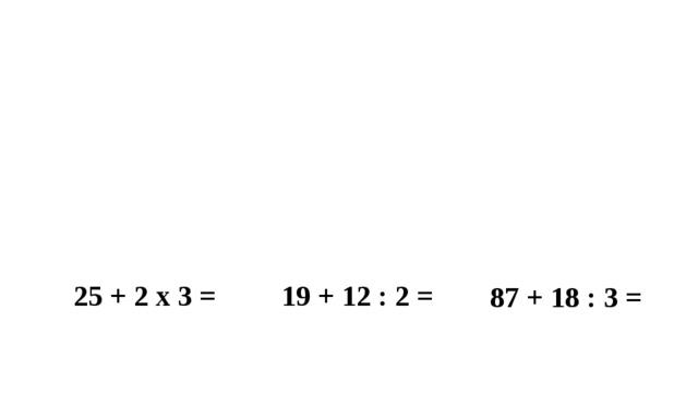 19 + 12 : 2 = 25 + 2 х 3 = 87 + 18 : 3 =