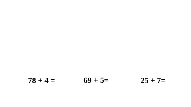 69 + 5= 25 + 7= 78 + 4 =
