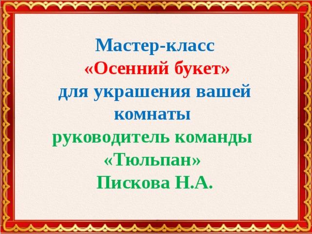 Мастер-класс  «Осенний букет»  для украшения вашей комнаты  руководитель команды «Тюльпан»  Пискова Н.А.