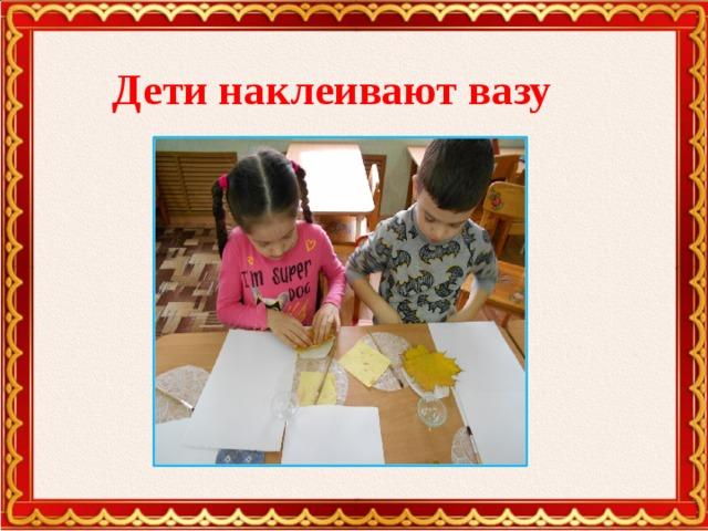 Дети наклеивают вазу