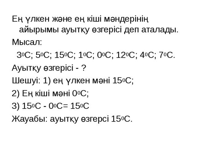Ең үлкен және ең кіші мәндерінің айырымы ауытқу өзгерісі деп аталады. Мысал:  3 0 С; 5 0 С; 15 0 С; 1 0 С; 0 0 С; 12 0 С; 4 0 С; 7 0 С. Ауытқу өзгерісі - ? Шешуі: 1) ең үлкен мәні 15 0 С; 2) Ең кіші мәні 0 0 С; 3) 15 0 С - 0 0 С = 15 0 С Жауабы: ауытқу өзгерсі 15 0 С.