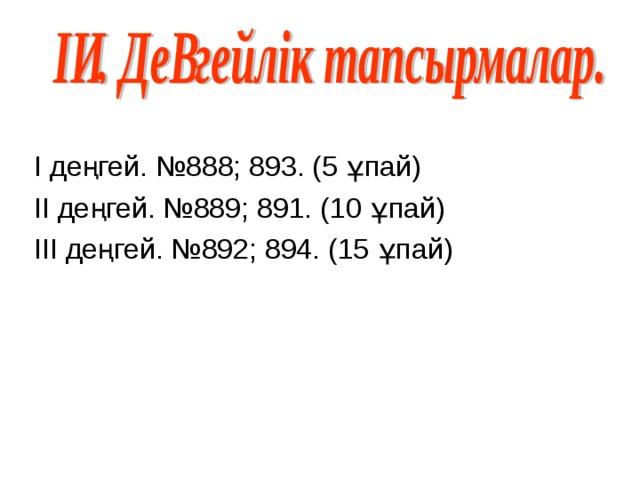 І деңгей. №888; 893. (5 ұпай) ІІ деңгей. №889; 891. (10 ұпай) ІІІ деңгей. №892; 894. (15 ұпай)