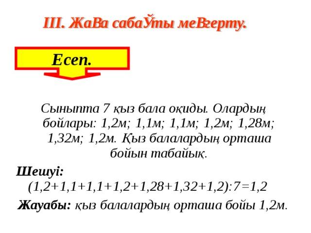 Есеп. Сыныпта 7 қыз бала оқиды. Олардың бойлары: 1,2м; 1,1м; 1,1м; 1,2м; 1,28м; 1,32м; 1,2м. Қыз балалардың орташа бойын табайық. Шешуі: (1,2+1,1+1,1+1,2+1,28+1,32+1,2):7 =1,2 Жауабы: қыз балалардың орташа бойы 1,2м.