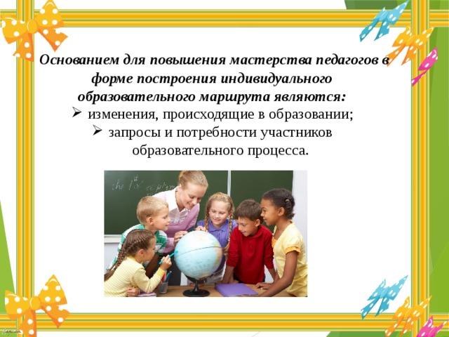 Основанием для повышения мастерства педагогов в форме построения индивидуального образовательного маршрута являются: