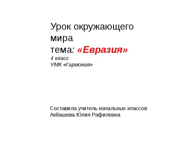 Урок окружающего мира  тема : «Евразия»  4 класс  УМК «Гармония»   Составила учитель начальных классов Акбашева Юлия Рафилевна