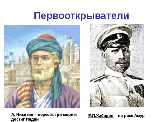 Первооткрыватели А. Никитин – пересёк три моря и достиг Индии Е.П.Хабаров – по реке Амур