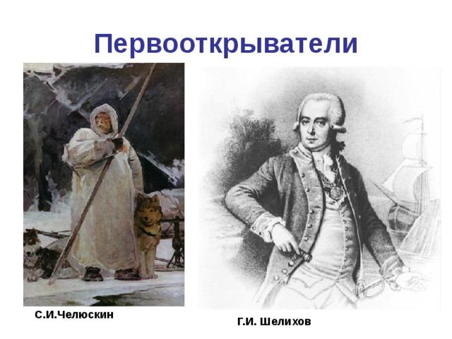 Первооткрыватели С.И.Челюскин Г.И. Шелихов