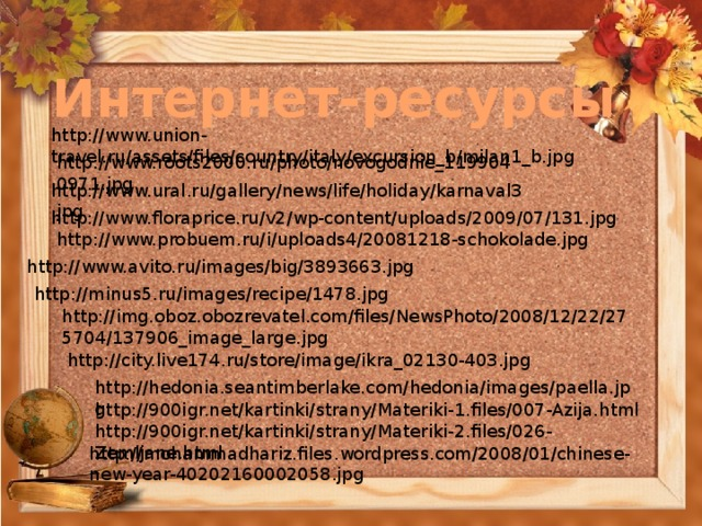 Интернет-ресурсы http://www.union-travel.ru/assets/files/country/italy/excursion_b/milan1_b.jpg http://www.roots2000.ru/photo/novogodnie_1199040971.jpg http://www.ural.ru/gallery/news/life/holiday/karnaval3.jpg http://www.floraprice.ru/v2/wp-content/uploads/2009/07/131.jpg http://www.probuem.ru/i/uploads4/20081218-schokolade.jpg http://www.avito.ru/images/big/3893663.jpg http://minus5.ru/images/recipe/1478.jpg http://img.oboz.obozrevatel.com/files/NewsPhoto/2008/12/22/275704/137906_image_large.jpg http://city.live174.ru/store/image/ikra_02130-403.jpg http://hedonia.seantimberlake.com/hedonia/images/paella.jpg http://900igr.net/kartinki/strany/Materiki-1.files/007-Azija.html http://900igr.net/kartinki/strany/Materiki-2.files/026-Zemljane.html http://mohammadhariz.files.wordpress.com/2008/01/chinese-new-year-40202160002058.jpg
