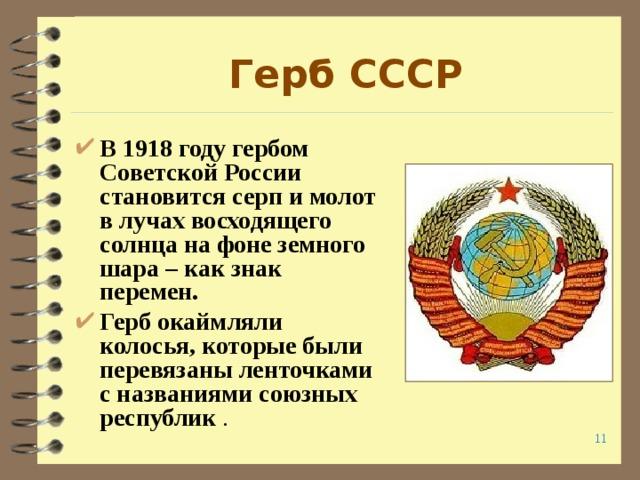 Герб СССР В 1918 году гербом Советской России становится серп и молот в лучах восходящего солнца на фоне земного шара – как знак перемен. Герб окаймляли колосья, которые были перевязаны ленточками с названиями союзных республик .