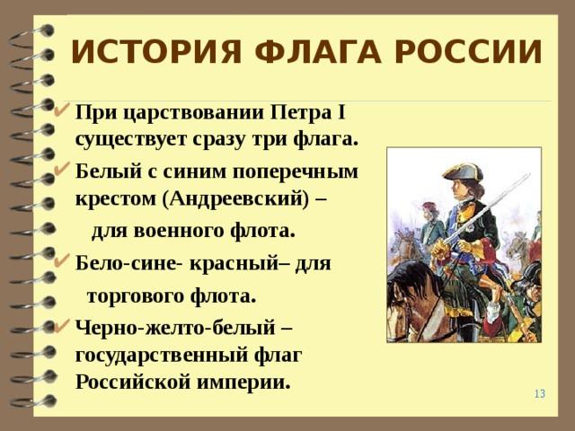 ИСТОРИЯ ФЛАГА РОССИИ При царствовании Петра I существует сразу три флага. Белый с синим поперечным крестом (Андреевский) –  для военного флота. Бело-сине- красный– для  торгового флота. Черно-желто-белый – государственный флаг Российской империи.