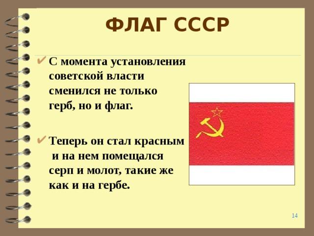 ФЛАГ СССР С момента установления советской власти сменился не только герб, но и флаг.  Теперь он стал красным и на нем помещался серп и молот, такие же как и на гербе.