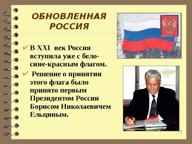 ОБНОВЛЕННАЯ  РОССИЯ В XXI век Россия вступила уже с бело-сине-красным флагом.  Решение о принятии этого флага было принято первым Президентом России Борисом Николаевичем Ельциным.