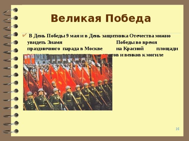 Великая Победа  В День Победы 9 мая и в День защитника Отечества можно увидеть Знамя      Победы во время      праздничного       парада в Москве      на Красной       площади в момент      возложения       цветов и венков к могиле Неизвестного солдата .