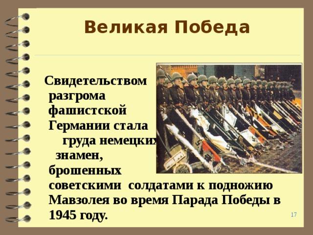 Великая Победа   Свидетельством разгрома фашистской Германии стала груда немецких знамен, брошенных советскими солдатами к подножию Мавзолея во время Парада Победы в 1945 году.