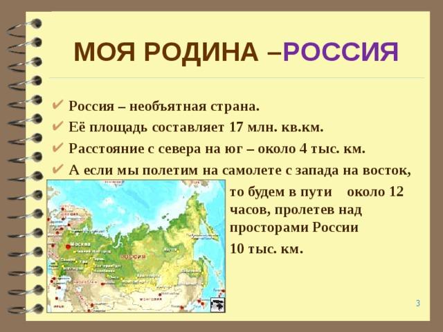 МОЯ РОДИНА – РОССИЯ  Россия – необъятная страна. Её площадь составляет 17 млн. кв.км. Расстояние с севера на юг – около 4 тыс. км. А если мы полетим на самолете с запада на восток,  то будем в пути около 12     часов, пролетев над     просторами России      10 тыс. км.