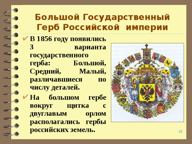 Большой Государственный Герб Российской империи В 1856 году появились 3 варианта государственного герба: Большой, Средний, Малый, различавшиеся по числу деталей. На большом гербе вокруг щитка с двуглавым орлом располагались гербы российских земель.