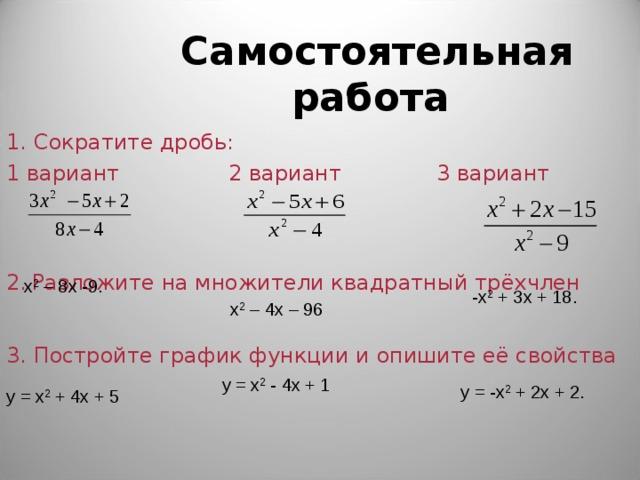 Самостоятельная работа 1. Сократите дробь: 1 вариант 2 вариант 3 вариант 2.  Разложите на множители квадратный трёхчлен x 2 – 8 x -9.  - x 2 + 3 x + 18.  x 2 – 4 x – 96  3. Постройте график функции и опишите её свойства y = x 2 - 4x + 1    y = -x 2 + 2x + 2. y = x 2 + 4 x + 5