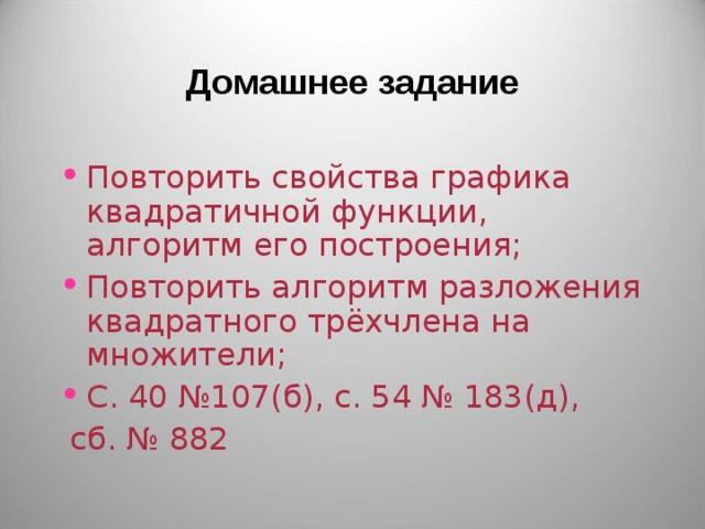 Домашнее задание Повторить свойства графика квадратичной функции, алгоритм его построения; Повторить алгоритм разложения квадратного трёхчлена на множители; С. 40 №107(б), с. 54 № 183(д),  сб. № 882