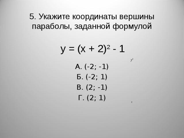 5. Укажите координаты вершины параболы, заданной формулой А. (-2; -1) Б. (-2; 1) В. (2; -1) Г. (2; 1) y = (x + 2) 2 - 1
