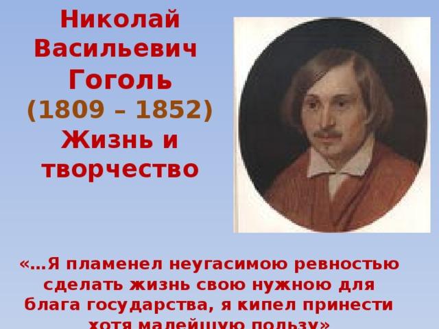 Николай Васильевич  Гоголь  (1809 – 1852)  Жизнь и творчество «…Я пламенел неугасимою ревностью сделать жизнь свою нужною для блага государства, я кипел принести хотя малейшую пользу»
