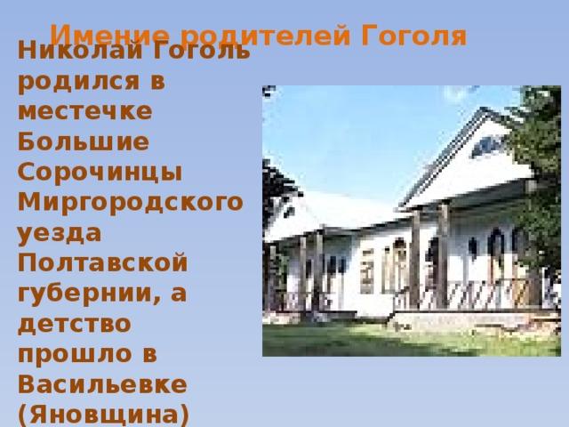 Имение родителей Гоголя Николай Гоголь родился в местечке Большие Сорочинцы Миргородского уезда Полтавской губернии, а детство прошло в Васильевке (Яновщина)