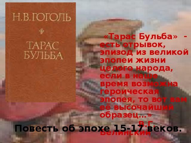 «Тарас Бульба» - есть отрывок, эпизод из великой эпопеи жизни целого народа, если в наше время возможна героическая эпопея, то вот вам её высочайший образец…»  В.Г. Белинский Повесть об эпохе 15-17 веков.