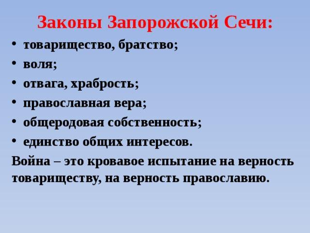 Законы Запорожской Сечи: товарищество, братство; воля; отвага, храбрость; православная вера; общеродовая собственность; единство общих интересов. Война – это кровавое испытание на верность товариществу, на верность православию.