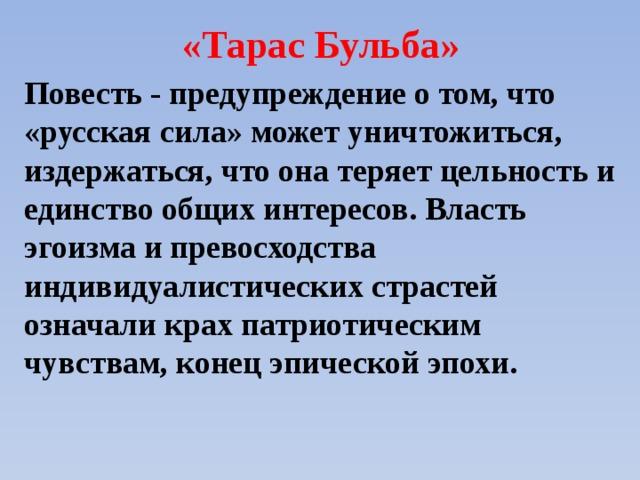 «Тарас Бульба» Повесть - предупреждение о том, что «русская сила» может уничтожиться, издержаться, что она теряет цельность и единство общих интересов. Власть эгоизма и превосходства индивидуалистических страстей означали крах патриотическим чувствам, конец эпической эпохи.