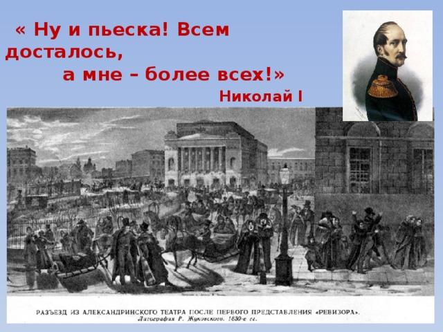 « Ну и пьеска! Всем досталось,  а мне – более всех!» Николай I
