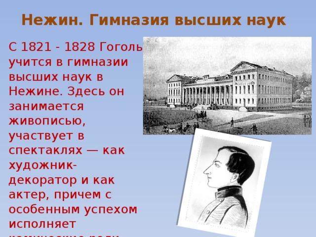 Нежин. Гимназия высших наук С 1821 - 1828 Гоголь учится в гимназии высших наук в Нежине. Здесь он занимается живописью, участвует в спектаклях — как художник-декоратор и как актер, причем с особенным успехом исполняет комические роли.