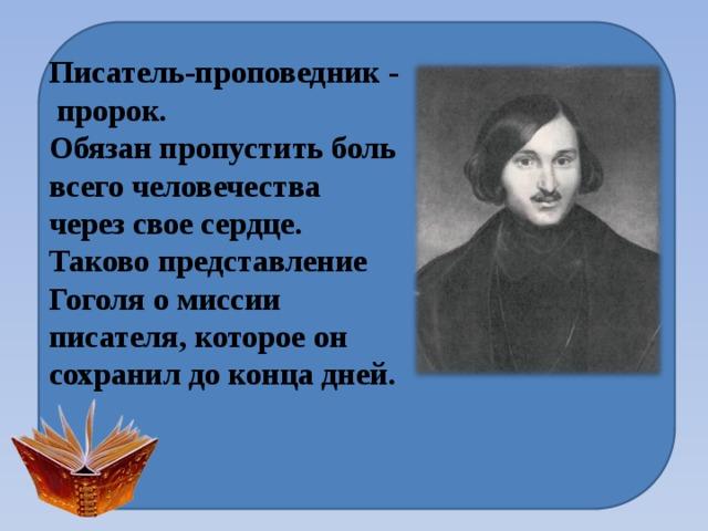 Писатель-проповедник - пророк. Обязан пропустить боль всего человечества через свое сердце. Таково представление Гоголя о миссии писателя, которое он сохранил до конца дней.