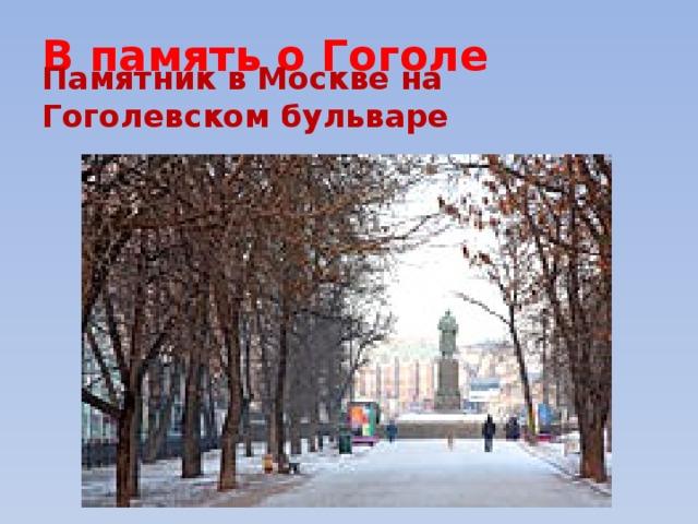 В память о Гоголе Памятник в Москве на Гоголевском бульваре