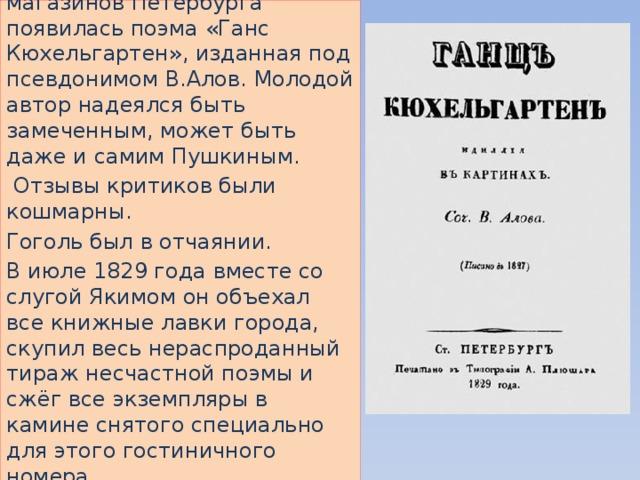 В мае 1829 года на прилавках книжных магазинов Петербурга появилась поэма «Ганс Кюхельгартен», изданная под псевдонимом В.Алов. Молодой автор надеялся быть замеченным, может быть даже и самим Пушкиным.  Отзывы критиков были кошмарны. Гоголь был в отчаянии. В июле 1829 года вместе со слугой Якимом он объехал все книжные лавки города, скупил весь нераспроданный тираж несчастной поэмы и сжёг все экземпляры в камине снятого специально для этого гостиничного номера. Уезжает в Германию, но вскоре возвращается.