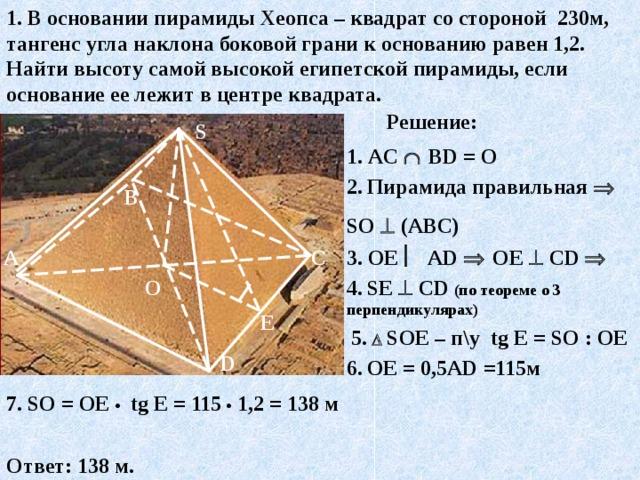 1. В основании пирамиды Хеопса – квадрат со стороной 230м, тангенс угла наклона боковой грани к основанию равен 1,2. Найти высоту самой высокой египетской пирамиды, если основание ее лежит в центре квадрата. Решение: S 1 . AC    В D = О 2.  Пирамида правильная  S О   (АВС) В 3. ОЕ  А D    ОЕ   С D   С А 4.  S Е   С D  (по теореме о 3 перпендикулярах) О E 5.    S ОЕ – п\у tg E = S О : ОЕ D 6.  ОЕ = 0,5А D =115м 7. S О = ОЕ •   tg E = 115 •  1,2  = 138 м Ответ: 138 м.