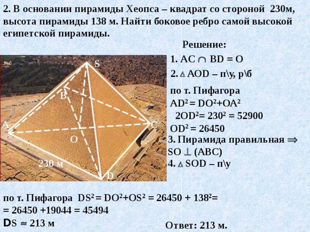 2. В основании пирамиды Хеопса – квадрат со стороной 230м, высота пирамиды 138 м . Найти боковое ребро самой высокой египетской пирамиды. Решение: 1 . AC    В D = О S 2.    АО D – п\у, р\б по т. Пифагора А D 2 = D О 2 +ОА 2  2О D 2 = 230 2 = 52900 О D 2  = 2 6 450 В С А О 3 .  Пирамида правильная  S О   (АВС) 4 .   S О D – п\у 230 м D по т. Пифагора DS 2 = D О 2 +О S 2 = 2 6 450 + 138 2 = = 2 6 450 +19044 = 45494 D S    213 м Ответ: 213 м.