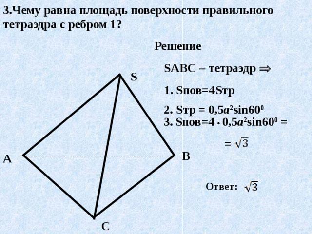 3.Чему равна площадь поверхности правильного тетраэдра с ребром 1? Решение SABC – тетраэдр   S 1. S пов=4 S тр 2. S тр = 0,5 а 2 sin 60 0 3.  S пов=4 •  0,5 а 2 sin 60 0 =  = B A Ответ:  C