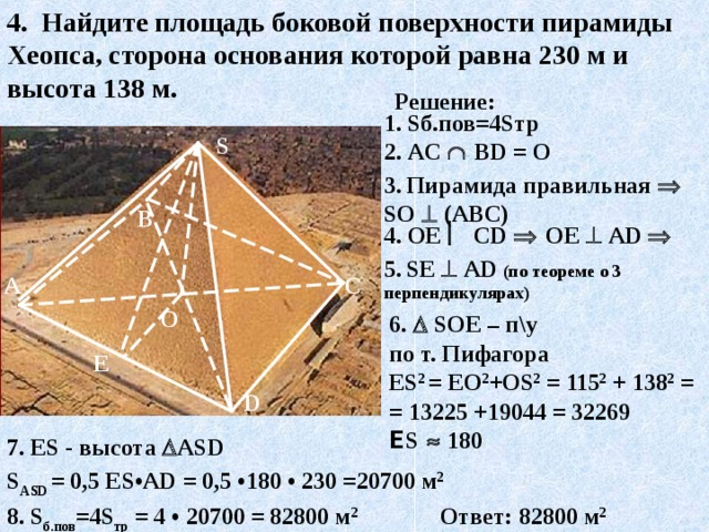 4. Найдите площадь боковой поверхности пирамиды Хеопса, сторона основания которой равна 230  м и высота 138  м. Решение: 1. S б.пов=4 S тр S 2. AC    В D = О 3.  Пирамида правильная  S О   (АВС) В 4. ОЕ  С D    ОЕ   А D   5.  S Е   А D  (по теореме о 3 перпендикулярах) С А О 6.   S ОЕ – п\у по т. Пифагора Е S 2 = ЕО 2 +О S 2 = 115 2 + 138 2 = = 13225 +19044 = 32269 Е S    180 E D 7. ES - высота  А S D  S А SD = 0,5 Е S •А D = 0,5 •1 80 • 230 =20 70 0 м 2 Ответ: 82 80 0 м 2 8. S б.пов =4 S тр = 4 • 20 70 0 = 82 80 0 м 2