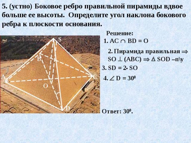5. (устно) Боковое ребро правильной пирамиды вдвое больше ее высоты. Определите угол наклона бокового ребра к плоскости основания. Решение: S 1. AC    В D = О 2.  Пирамида правильная  S О   (АВС)     S О D –п\у  В 3. S D = 2 •  SO С А 4 .    D = 30 0 О D Ответ: 30 0 .