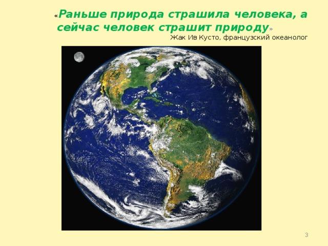 « Раньше природа страшила человека, а сейчас человек страшит природу »   Жак Ив Кусто, французский океанолог