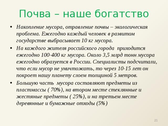 Почва – наше богатство Накопление мусора, отравление почвы – экологическая проблема. Ежегодно каждый человек в развитом государстве выбрасывает 10 кг мусора. На каждого жителя российского города приходится ежегодно 100-400 кг мусора. Около 3,5 млрд тонн мусора ежегодно образуется в России. Специалисты подсчитали, что если мусор не уничтожать, то через 10-15 лет он покроет нашу планету слоем толщиной 5 метров. Большую часть мусора составляют предметы из пластмассы ( 70%), на втором месте стеклянные и жестяные предметы ( 25%), и на третьем месте деревянные и бумажные отходы (5%)