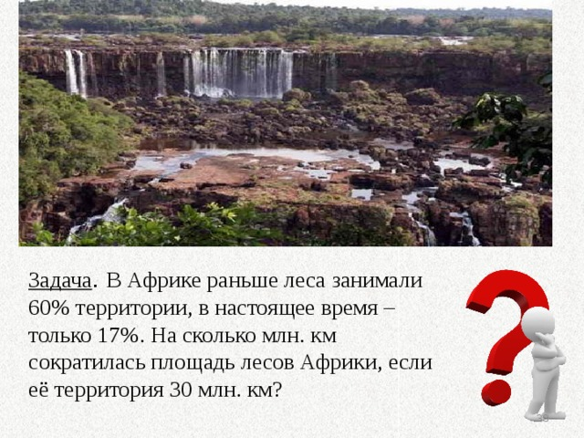 Задача . В Африке раньше леса занимали 60% территории, в настоящее время – только 17%. На сколько млн. км сократилась площадь лесов Африки, если её территория 30 млн. км?