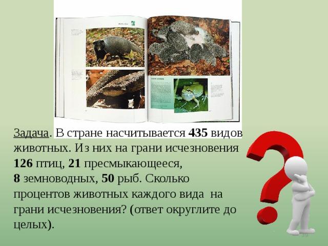 Задача . В стране насчитывается 435 видов животных. Из них на грани исчезновения 126 птиц, 21 пресмыкающееся, 8 земноводных, 50 рыб. Сколько процентов животных каждого вида на грани исчезновения? (ответ округлите до целых).