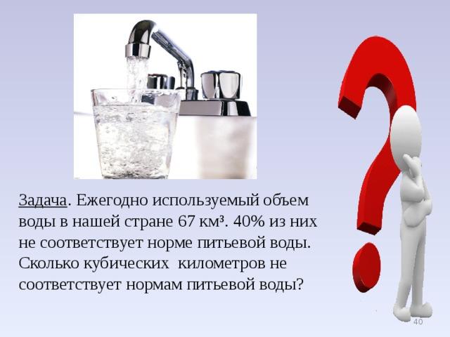 Задача . Ежегодно используемый объем воды в нашей стране 67 км³. 40% из них не соответствует норме питьевой воды. Сколько кубических километров не соответствует нормам питьевой воды?