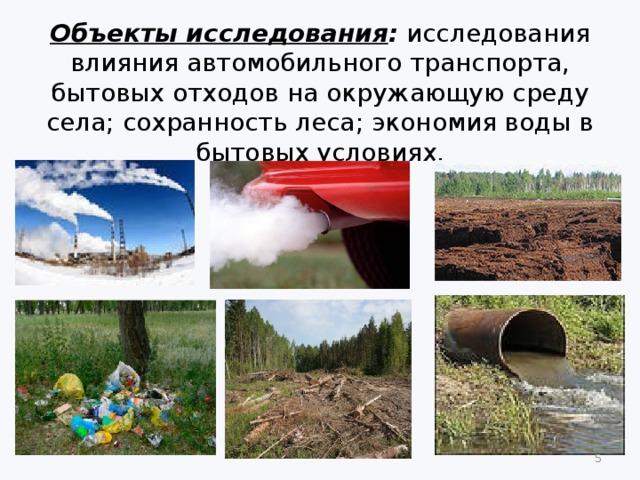 Объекты исследования : исследования влияния автомобильного транспорта, бытовых отходов на окружающую среду села; сохранность леса; экономия воды в бытовых условиях.