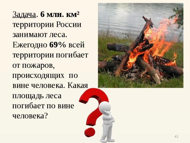 Задача . 6 млн. км² территории России занимают леса. Ежегодно 69% всей территории погибает от пожаров, происходящих по вине человека. Какая площадь леса погибает по вине человека?