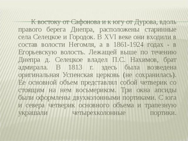 К востоку от Сафонова и к югу от Дурова, вдоль правого берега Днепра, расположены старинные села Селецкое и Городок. В XVI веке они входили в состав волости Негомля, а в 1861-1924 годах - в Егорьевскую волость. Лежащей выше по течению Днепра д. Селецкое владел П.С. Нахимов, брат адмирала. В 1813 г. здесь была возведена оригинальная Успенская церковь (не сохранилась). Ее основной объем представлял собой четверик со стоящим на нем восьмериком. Три окна апсиды были оформлены двухколонными портиками. С юга и севера четверик основного объема и трапезную украшали четырехколонные портики.