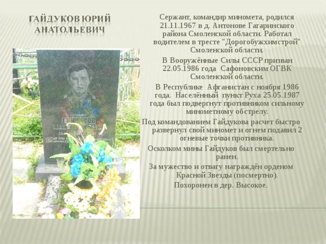 Сержант, командир миномета, родился 21.11.1967 в д. Антонове Гагаринского района Смоленской области. Работал водителем в тресте
