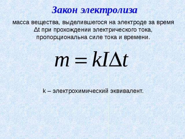 Закон электролиза масса вещества, выделившегося на электроде за время Δ t при прохождении электрического тока, пропорциональна силе тока и времени. k – электрохимический эквивалент.