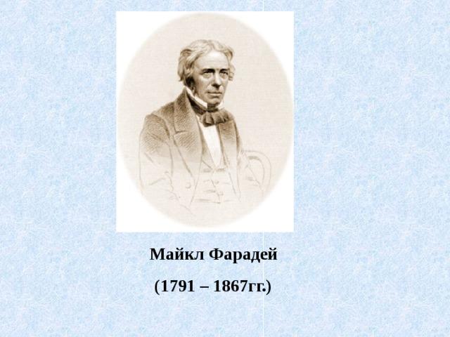Майкл Фарадей (1791 – 1867гг.)